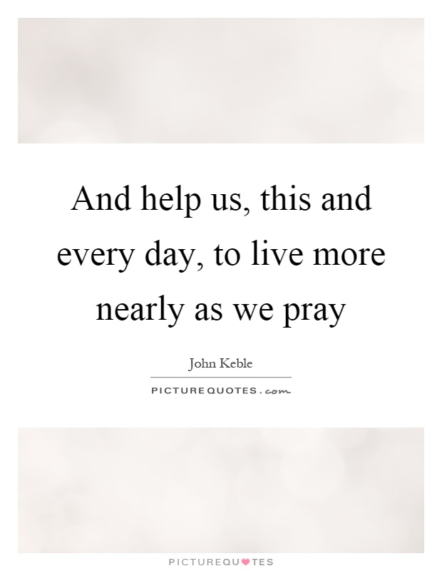 And help us, this and every day, to live more nearly as we pray Picture Quote #1