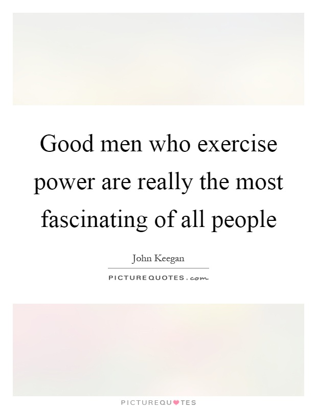 Good men who exercise power are really the most fascinating of all people Picture Quote #1