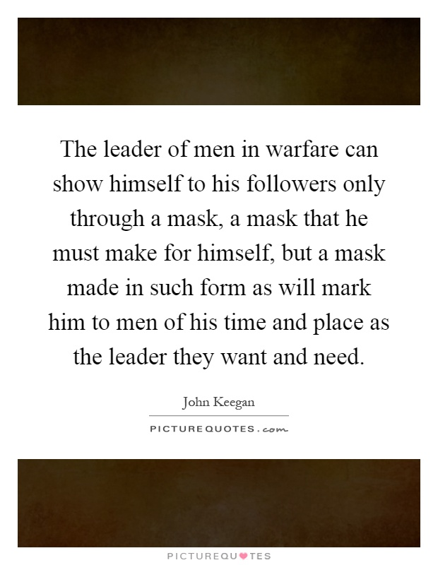 The leader of men in warfare can show himself to his followers only through a mask, a mask that he must make for himself, but a mask made in such form as will mark him to men of his time and place as the leader they want and need Picture Quote #1