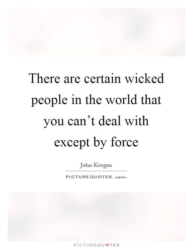There are certain wicked people in the world that you can't deal with except by force Picture Quote #1