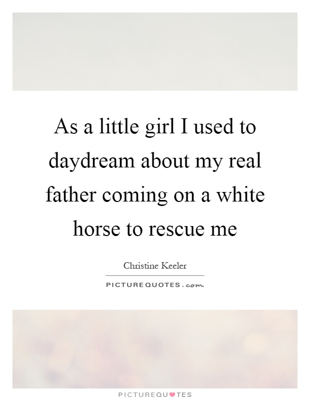 As a little girl I used to daydream about my real father coming on a white horse to rescue me Picture Quote #1