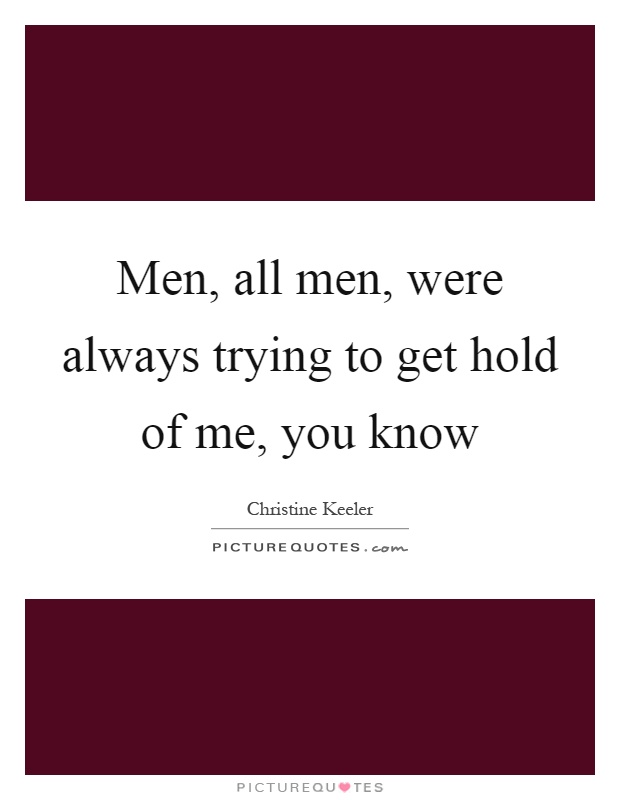 Men, all men, were always trying to get hold of me, you know Picture Quote #1