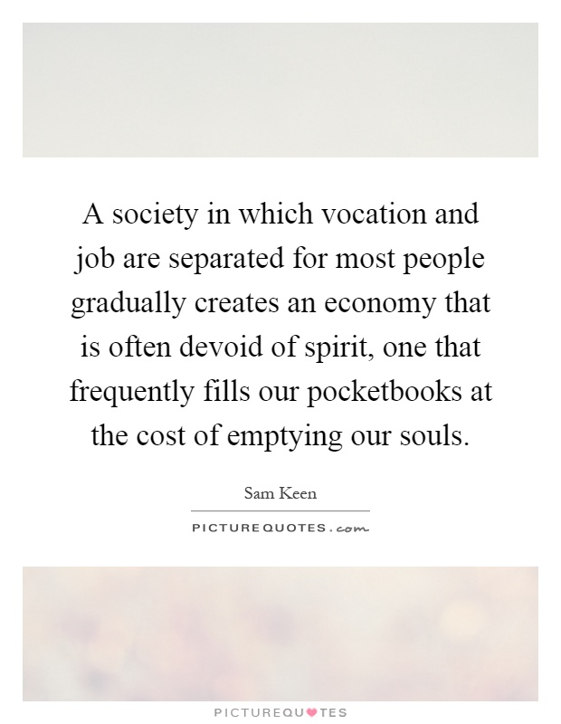 A society in which vocation and job are separated for most people gradually creates an economy that is often devoid of spirit, one that frequently fills our pocketbooks at the cost of emptying our souls Picture Quote #1