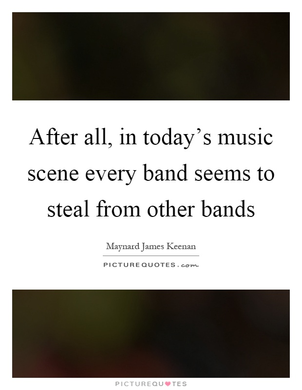 After all, in today's music scene every band seems to steal from other bands Picture Quote #1