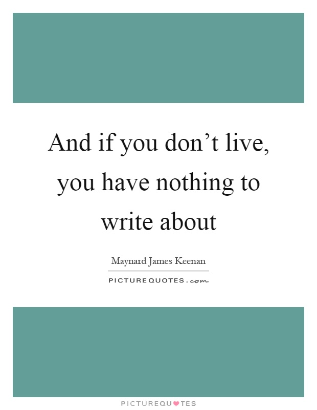 And if you don't live, you have nothing to write about Picture Quote #1