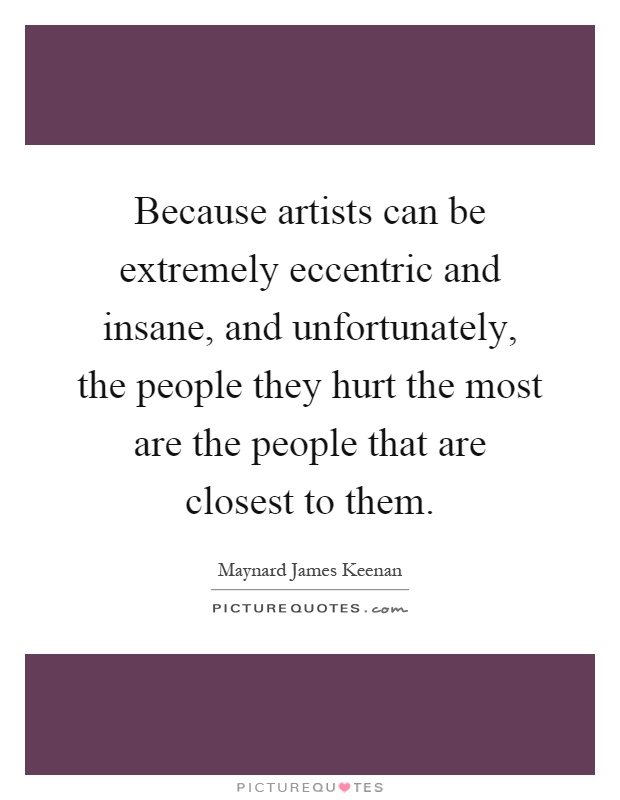 Because artists can be extremely eccentric and insane, and unfortunately, the people they hurt the most are the people that are closest to them Picture Quote #1