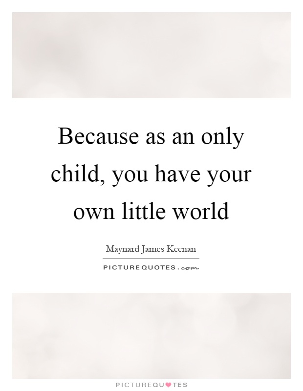 Because as an only child, you have your own little world Picture Quote #1