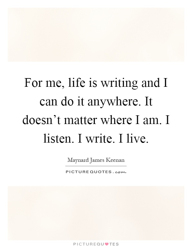 For me, life is writing and I can do it anywhere. It doesn't matter where I am. I listen. I write. I live Picture Quote #1