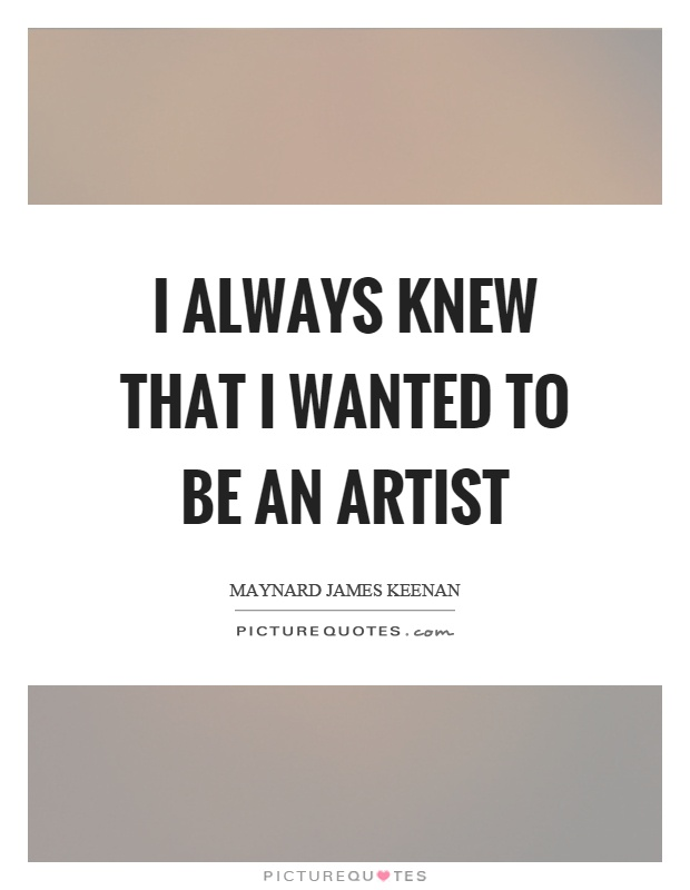I always knew that I wanted to be an artist Picture Quote #1