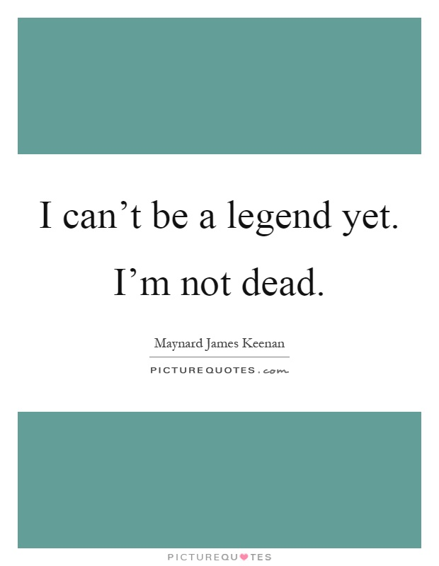 I can't be a legend yet. I'm not dead Picture Quote #1