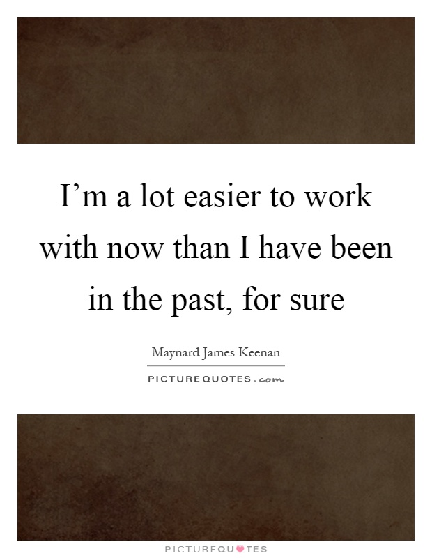 I'm a lot easier to work with now than I have been in the past, for sure Picture Quote #1
