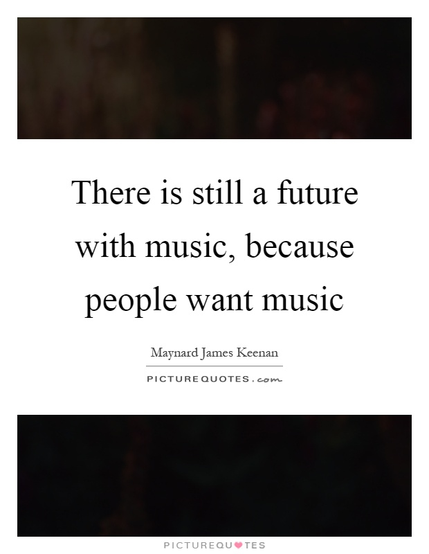 There is still a future with music, because people want music Picture Quote #1