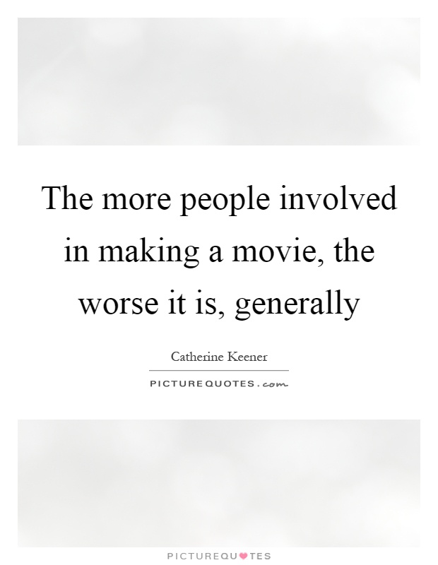 The more people involved in making a movie, the worse it is, generally Picture Quote #1