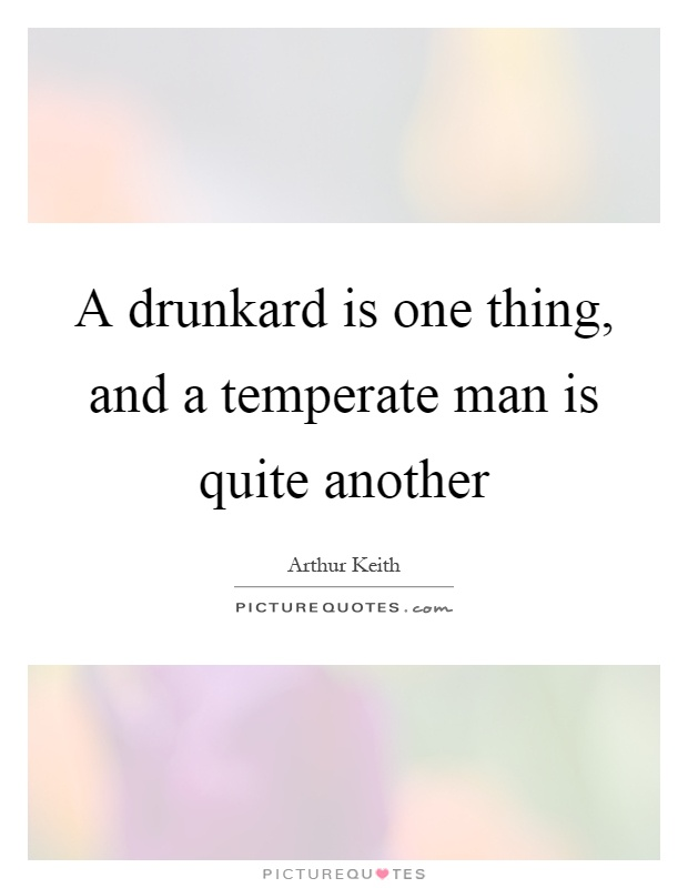 A drunkard is one thing, and a temperate man is quite another Picture Quote #1