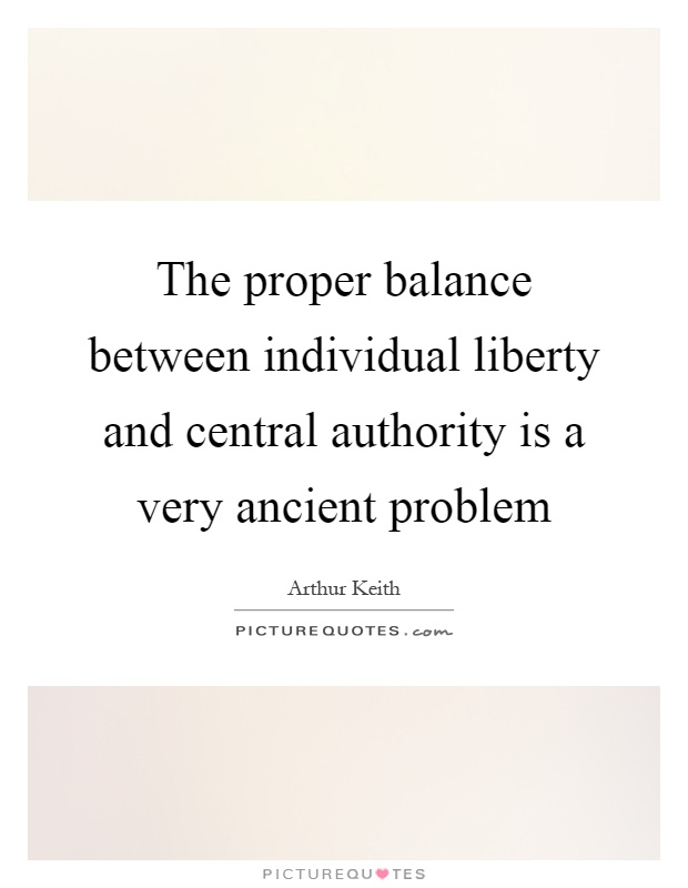 The proper balance between individual liberty and central authority is a very ancient problem Picture Quote #1
