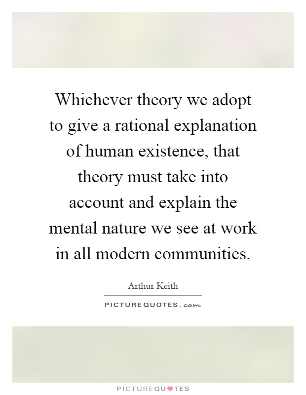 Whichever theory we adopt to give a rational explanation of human existence, that theory must take into account and explain the mental nature we see at work in all modern communities Picture Quote #1