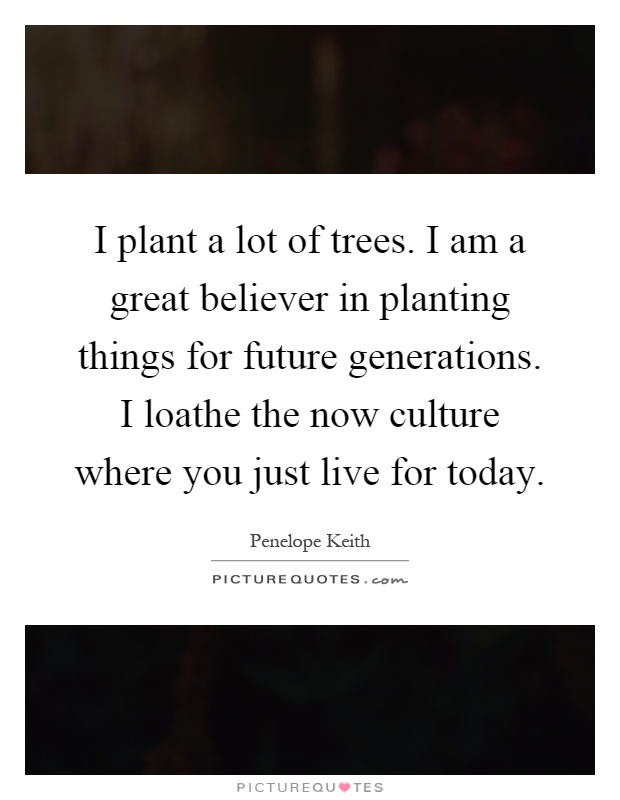I plant a lot of trees. I am a great believer in planting things for future generations. I loathe the now culture where you just live for today Picture Quote #1