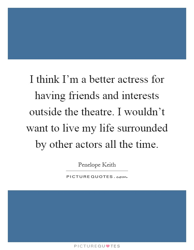 I think I'm a better actress for having friends and interests outside the theatre. I wouldn't want to live my life surrounded by other actors all the time Picture Quote #1