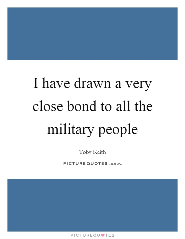 I have drawn a very close bond to all the military people Picture Quote #1