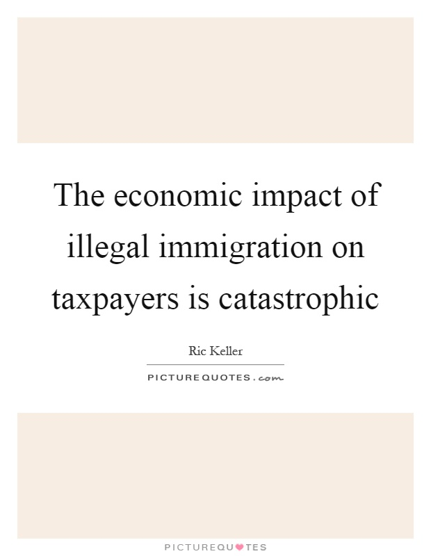 The economic impact of illegal immigration on taxpayers is catastrophic Picture Quote #1