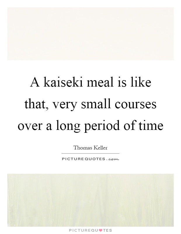 A kaiseki meal is like that, very small courses over a long period of time Picture Quote #1