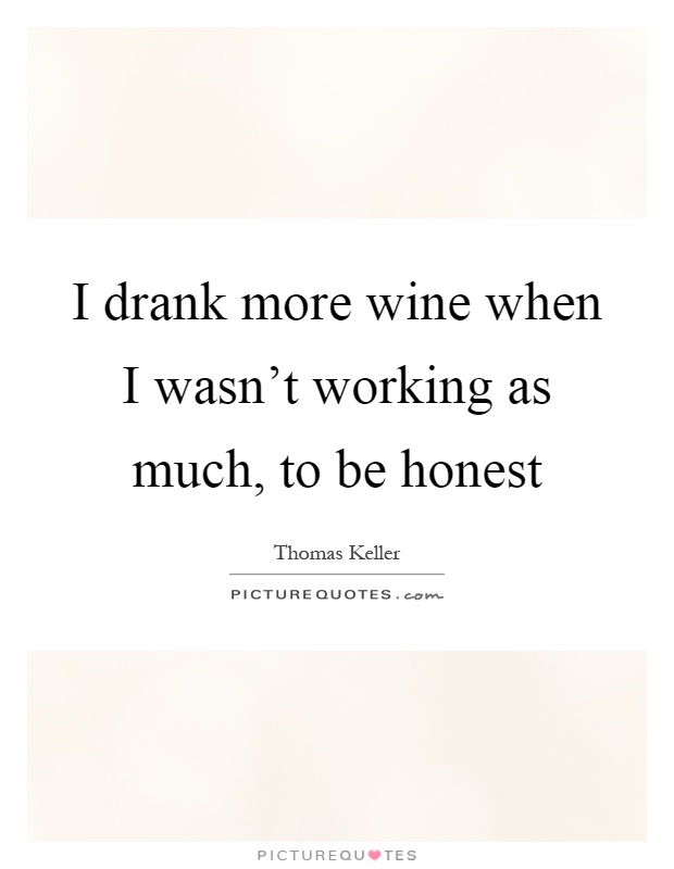 I drank more wine when I wasn't working as much, to be honest Picture Quote #1