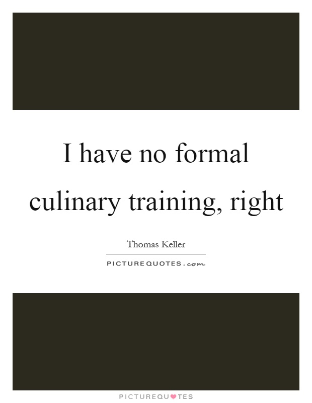 I have no formal culinary training, right Picture Quote #1