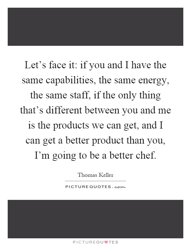 Let's face it: if you and I have the same capabilities, the same energy, the same staff, if the only thing that's different between you and me is the products we can get, and I can get a better product than you, I'm going to be a better chef Picture Quote #1