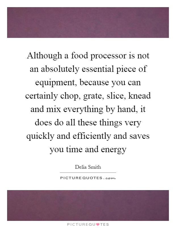 Although a food processor is not an absolutely essential piece of equipment, because you can certainly chop, grate, slice, knead and mix everything by hand, it does do all these things very quickly and efficiently and saves you time and energy Picture Quote #1