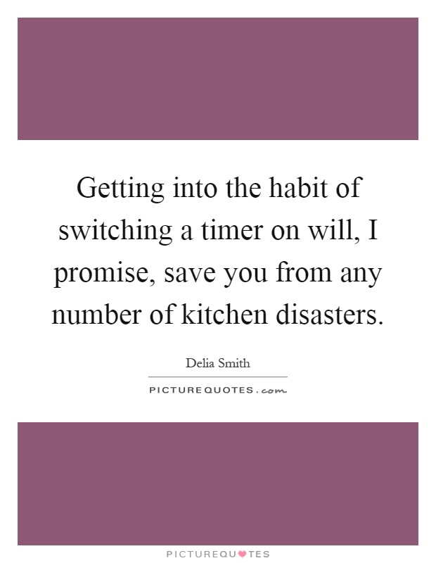 Getting into the habit of switching a timer on will, I promise, save you from any number of kitchen disasters Picture Quote #1