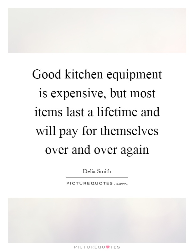 Good kitchen equipment is expensive, but most items last a lifetime and will pay for themselves over and over again Picture Quote #1