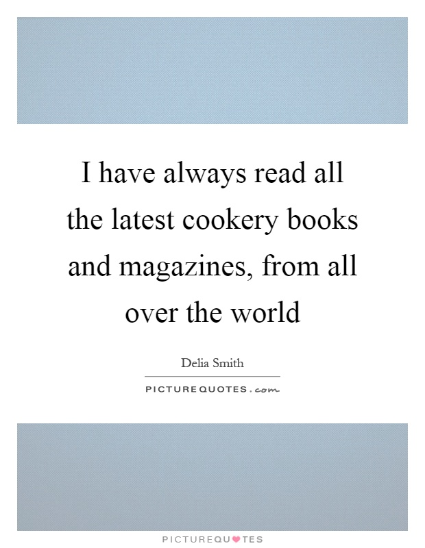 I have always read all the latest cookery books and magazines, from all over the world Picture Quote #1