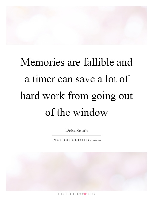 Memories are fallible and a timer can save a lot of hard work from going out of the window Picture Quote #1