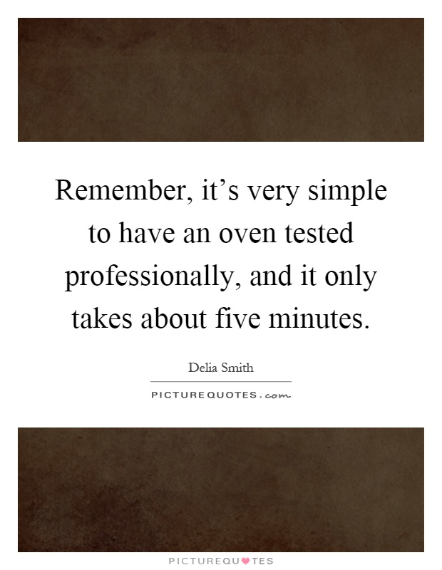 Remember, it's very simple to have an oven tested professionally, and it only takes about five minutes Picture Quote #1