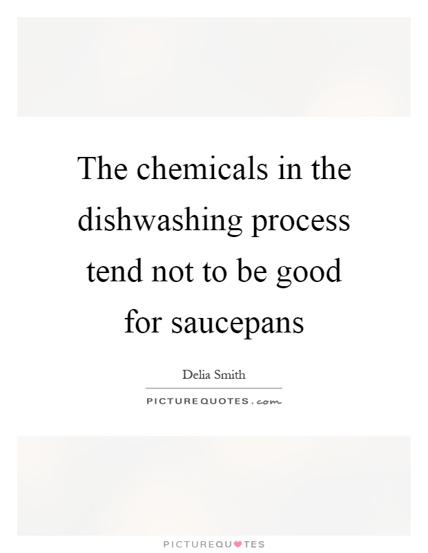 The chemicals in the dishwashing process tend not to be good for saucepans Picture Quote #1