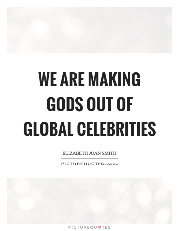 We are making gods out of global celebrities Picture Quote #1