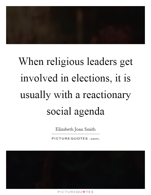 When religious leaders get involved in elections, it is usually with a reactionary social agenda Picture Quote #1