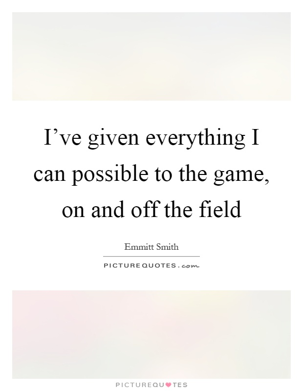 I've given everything I can possible to the game, on and off the field Picture Quote #1