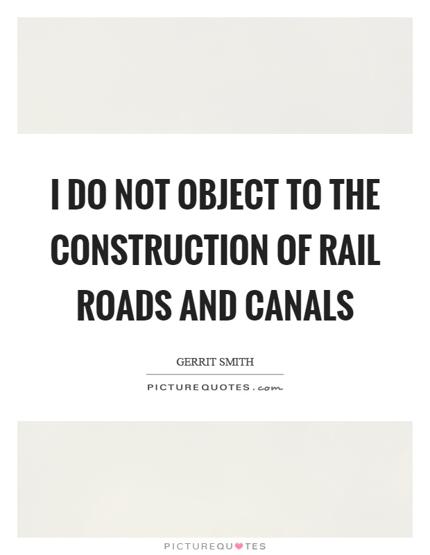 I do not object to the construction of rail roads and canals Picture Quote #1