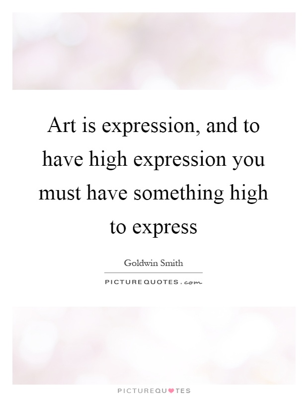 Art is expression, and to have high expression you must have something high to express Picture Quote #1