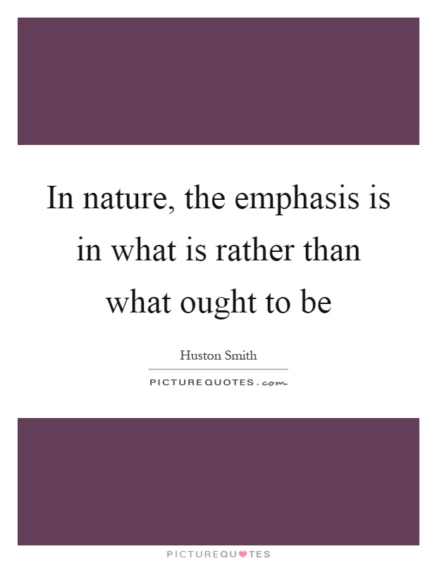 In nature, the emphasis is in what is rather than what ought to be Picture Quote #1
