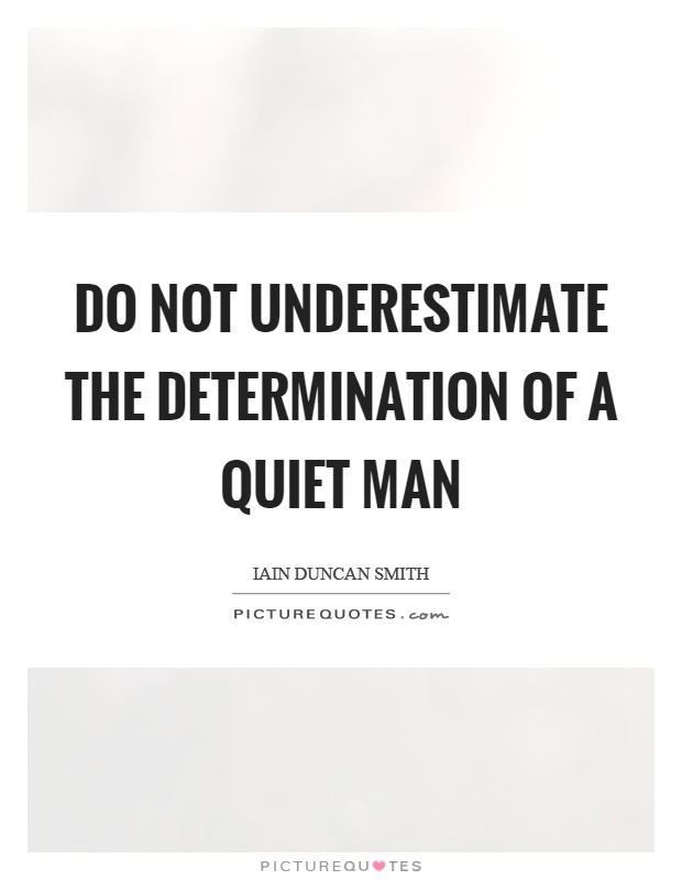 Do not underestimate the determination of a quiet man Picture Quote #1