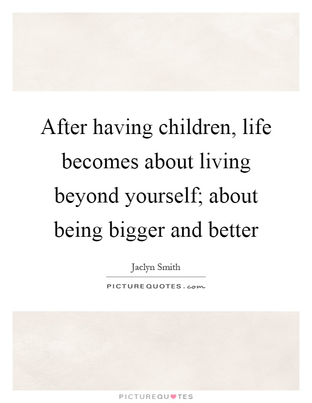 After having children, life becomes about living beyond yourself; about being bigger and better Picture Quote #1