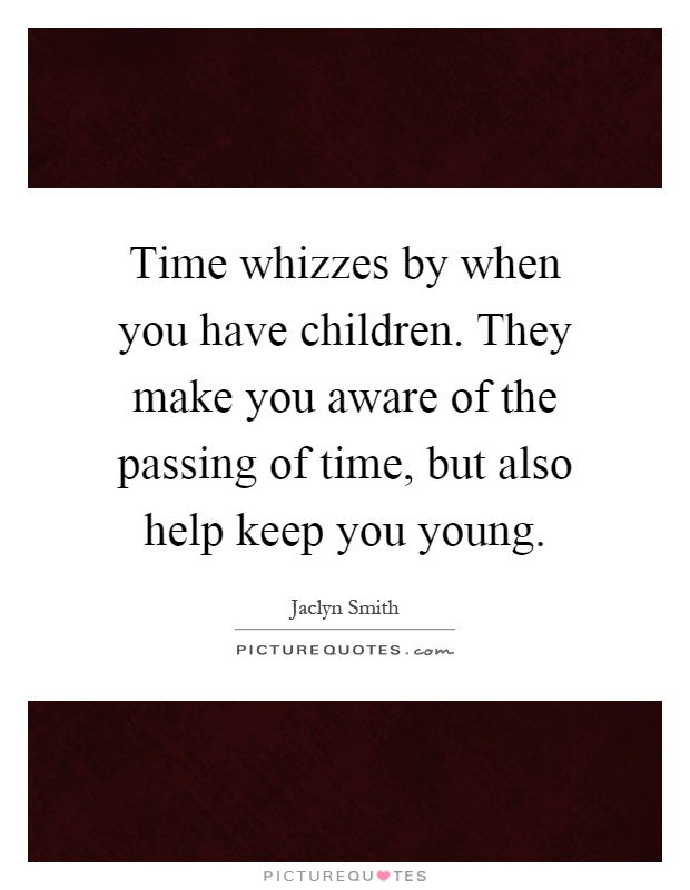 Time whizzes by when you have children. They make you aware of the passing of time, but also help keep you young Picture Quote #1