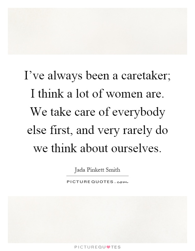 I've always been a caretaker; I think a lot of women are. We take care of everybody else first, and very rarely do we think about ourselves Picture Quote #1