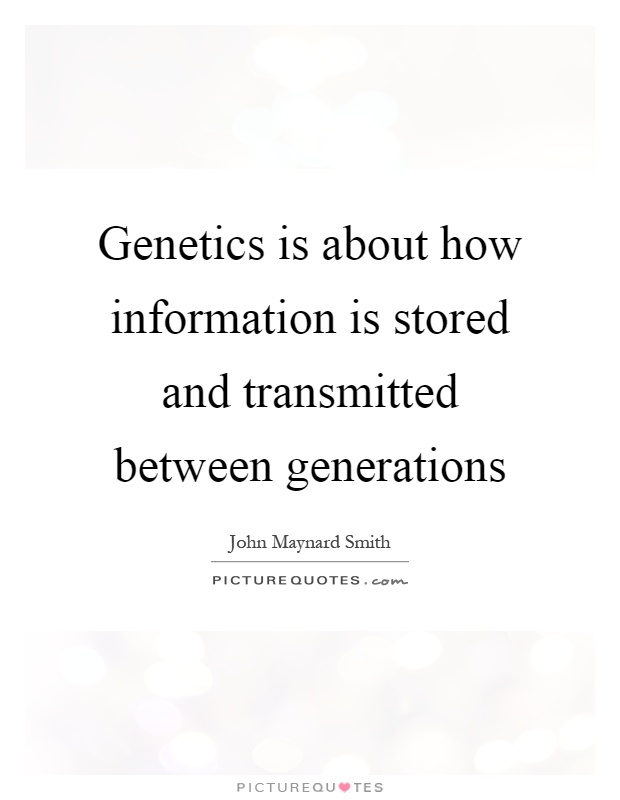 Genetics is about how information is stored and transmitted between generations Picture Quote #1