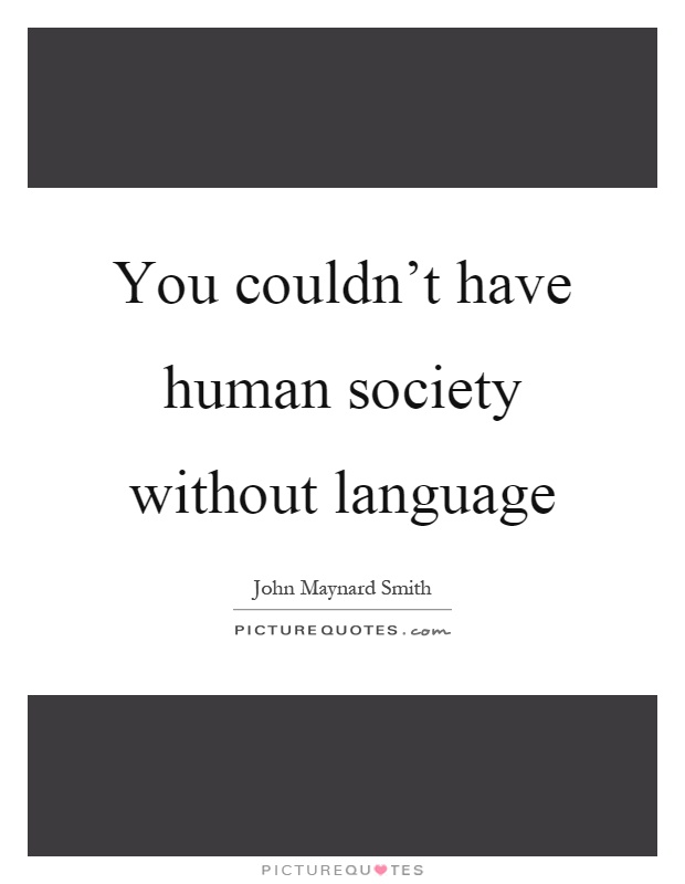 You couldn't have human society without language Picture Quote #1