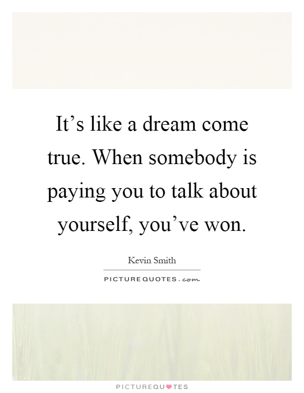 It's like a dream come true. When somebody is paying you to talk about yourself, you've won Picture Quote #1