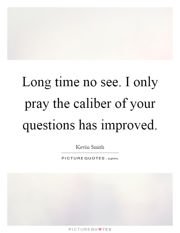 Long time no see. I only pray the caliber of your questions has improved Picture Quote #1