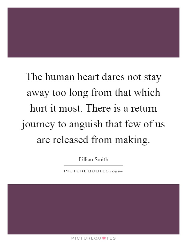 The human heart dares not stay away too long from that which hurt it most. There is a return journey to anguish that few of us are released from making Picture Quote #1